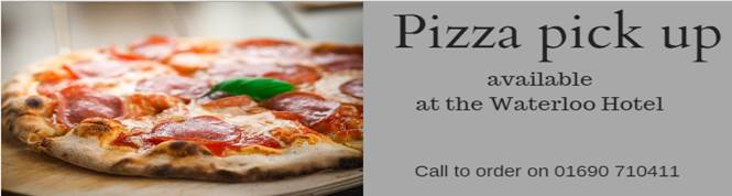 Pizza pick up available at the Waterloo Hotel - call to order on 01690 710411